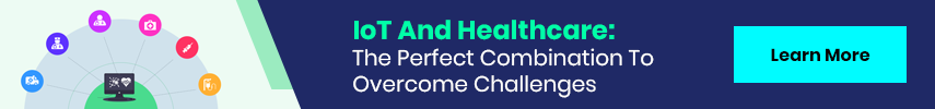 IoT And Healthcare: The Perfect Combination To Overcome Challenges Learn More