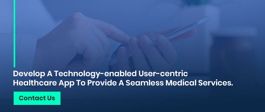 Develop A Technology-enabled User-centric Healthcare App To Provide A Seamless Medical Services.  Contact Us