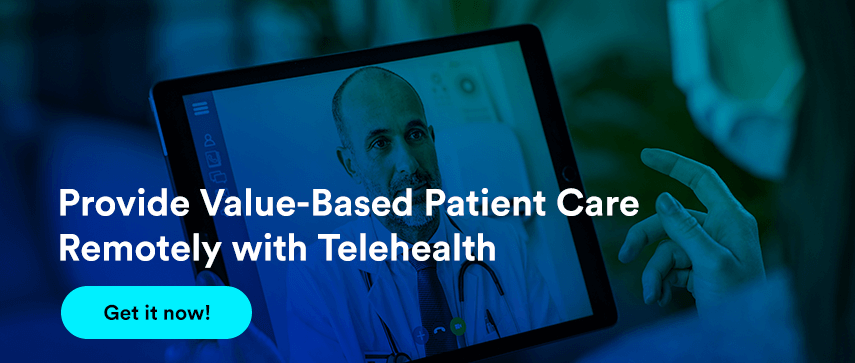 Provide Value-Based Patient Care Remotely with Telehealth