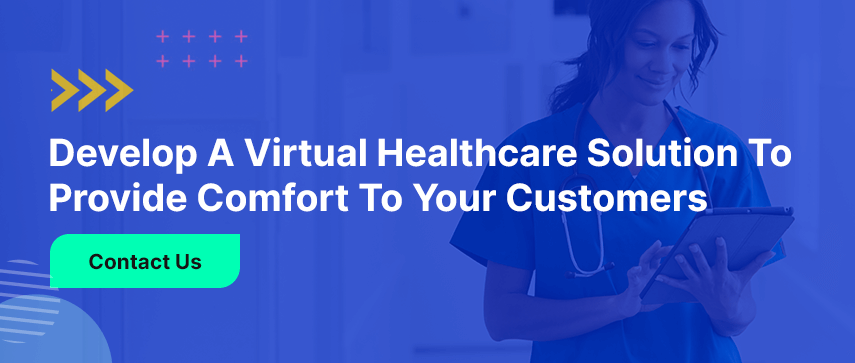 Develop a Virtual Healthcare Solution to Provide Comfort to Your Customers