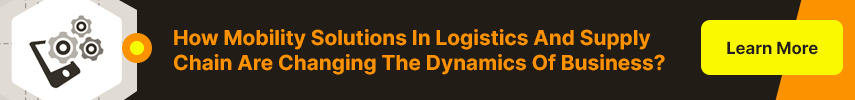 How Mobility Solutions In Logistics And Supply Chain Are Changing The Dynamics Of Business?