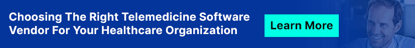 Choosing The Right Telemedicine Software Vendor For Your Healthcare Organization