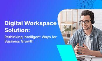 Digital Workspace Solution: Rethinking Intelligent Ways for Business Growth