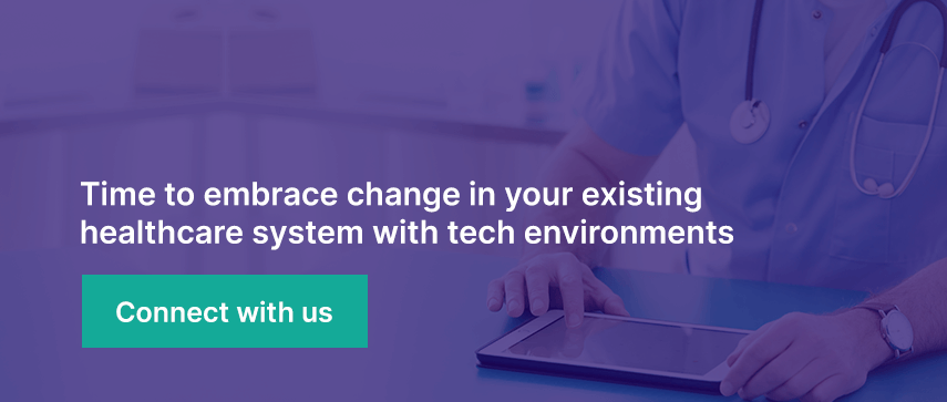 Time to embrace change in your existing healthcare system with tech environments