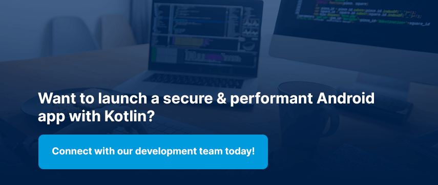 Want to launch a secure & performant Android app with Kotlin? Connect with our development team today!
