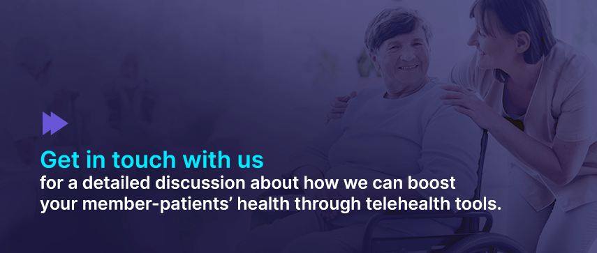 Get in touch with us for a detailed discussion about how we can boost your member-patients' health through telehealth tools.