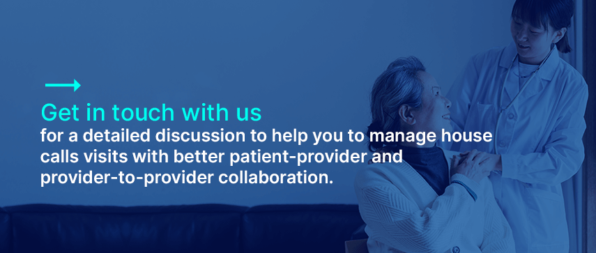 Get in touch with us for a detailed discussion about how we can help you to manage house calls visits with better patient-provider and provider-to-provider collaboration.