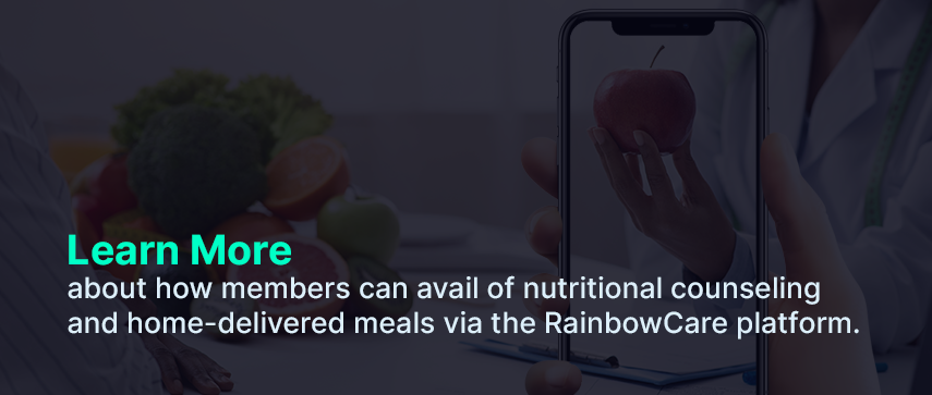 Learn More about how members can avail of nutritional counseling and home-delivered meals via the RainbowCare platform.