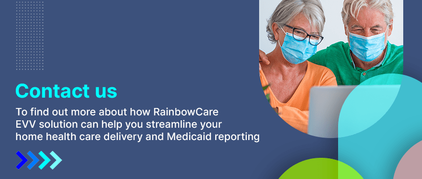 To find out more about how RainbowCare EVV solution can help you streamline your home health care delivery and Medicaid reporting.