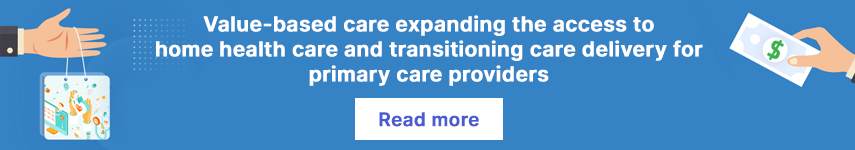 Value-based care expanding the access to home health care and transitioning care delivery for primary care providers