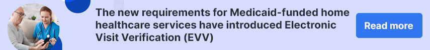 The new requirements for Medicaid-funded home healthcare services have introduced Electronic Visit Verification (EVV)