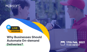 Why Businesses Should Automate On-demand Deliveries? A Webinar by Mobisoft
