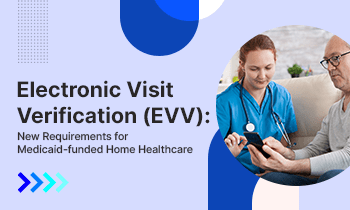 Electronic Visit Verification (EVV): New Requirements for Medicaid-funded Home Healthcare
