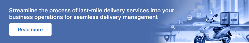 Streamline the process of last-mile delivery services into your business operations for seamless delivery management
