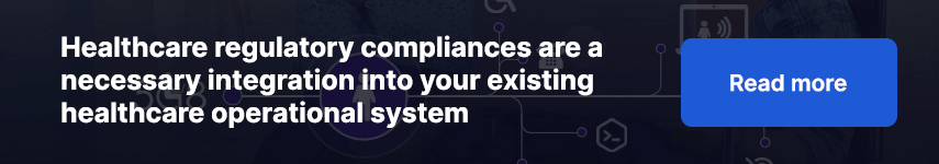 Healthcare regulatory compliances are a necessary integration into your existing healthcare operational system