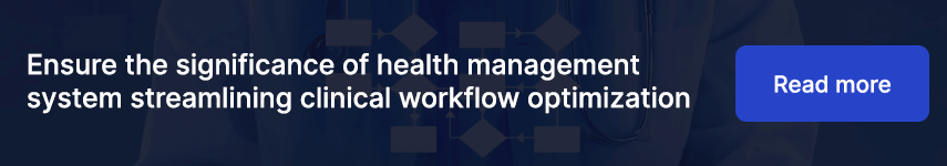 Ensure the significance of health management system streamlining clinical workflow optimization