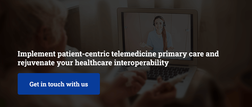Implement patient-centric telemedicine primary care and rejuvenate your healthcare interoperability
