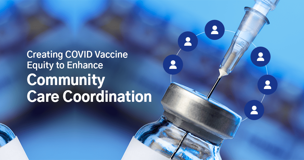 Creating COVID Vaccine Equity to Enhance Community Care Coordination
